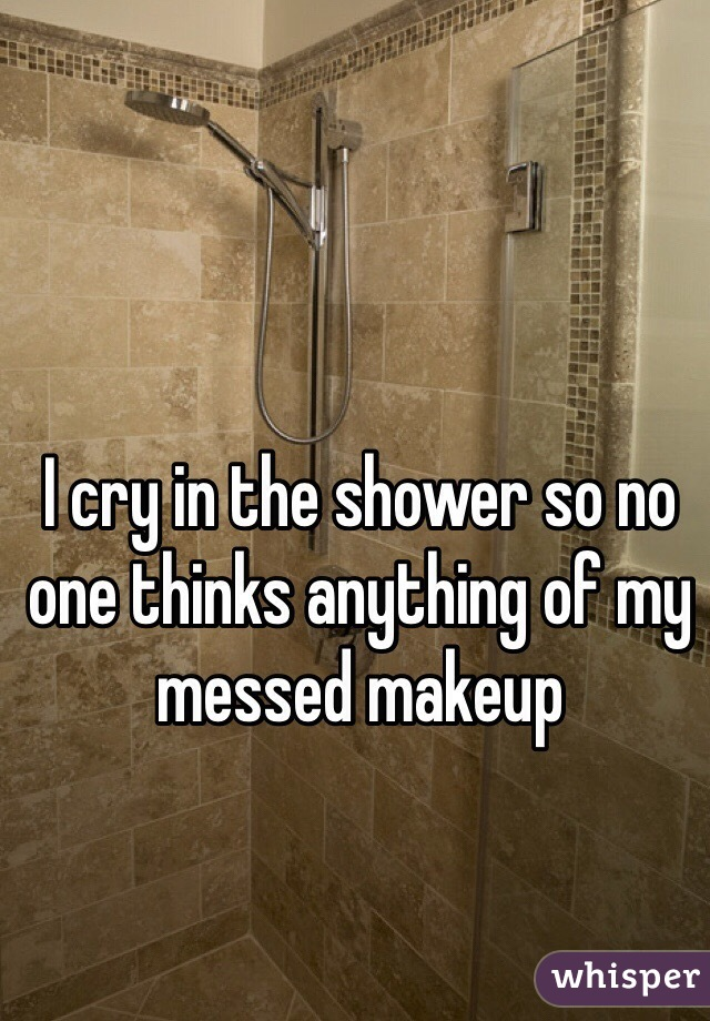 I cry in the shower so no one thinks anything of my messed makeup