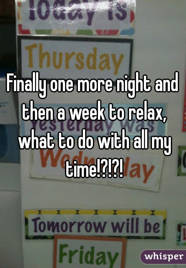 Finally one more night and then a week to relax, what to do with all my time!?!?!