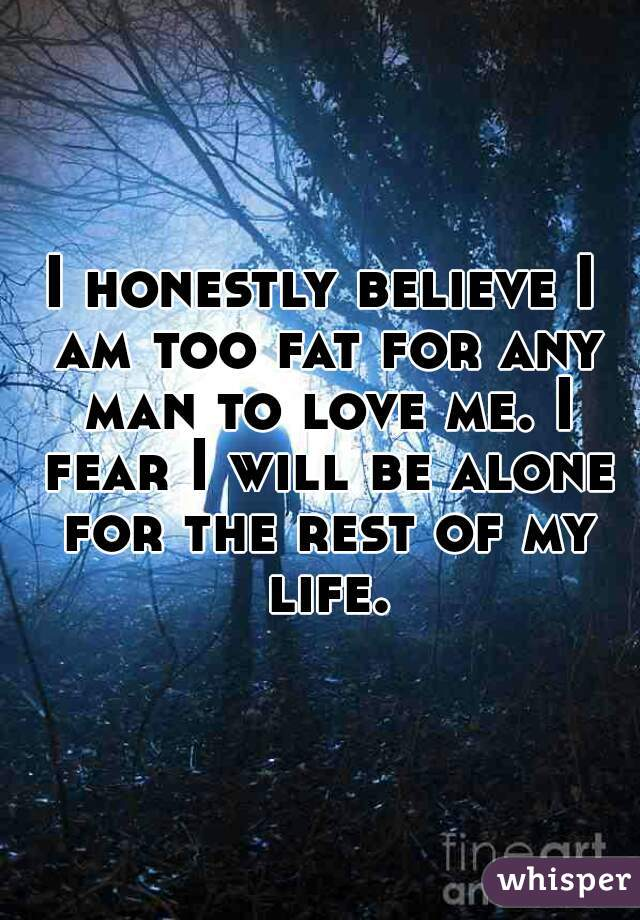 I honestly believe I am too fat for any man to love me. I fear I will be alone for the rest of my life.