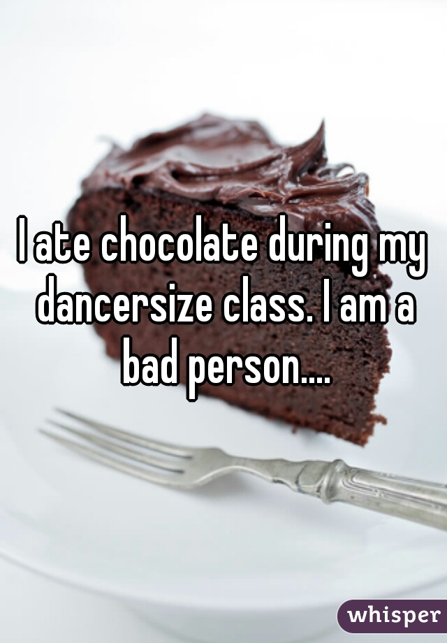I ate chocolate during my dancersize class. I am a bad person....