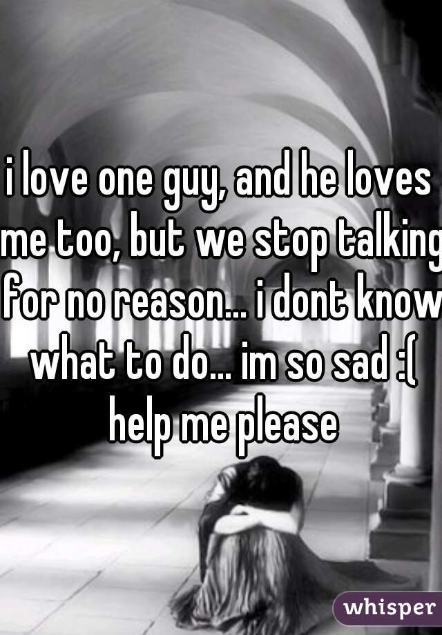 i love one guy, and he loves me too, but we stop talking for no reason... i dont know what to do... im so sad :( help me please