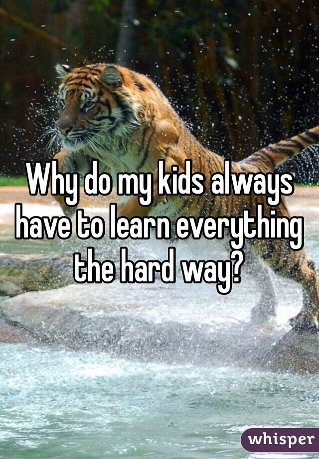 Why do my kids always have to learn everything the hard way?