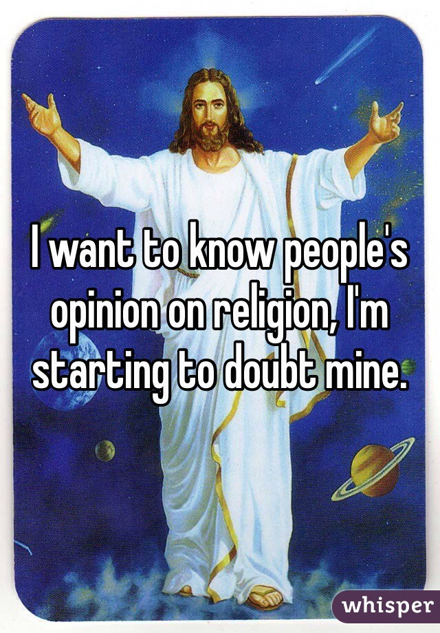 I want to know people's opinion on religion, I'm starting to doubt mine.