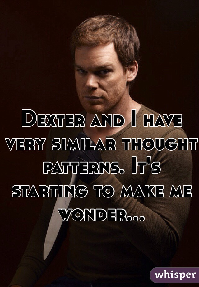 Dexter and I have very similar thought patterns. It's starting to make me wonder...