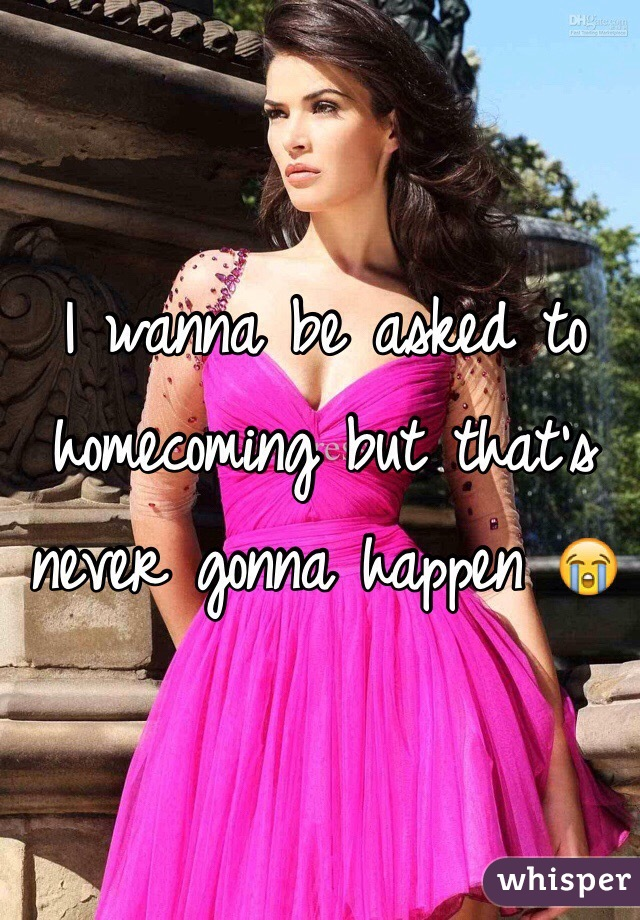 I wanna be asked to homecoming but that's never gonna happen 😭