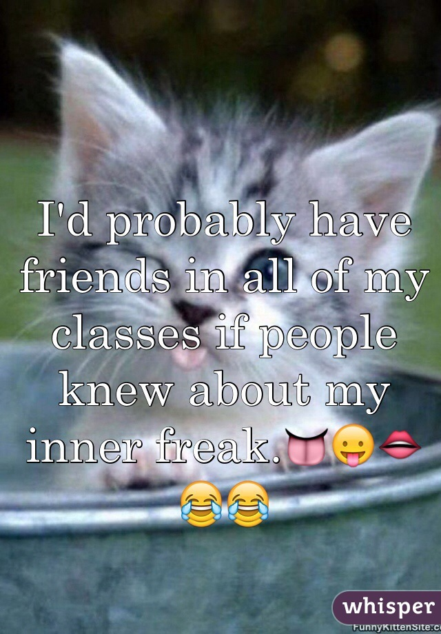 I'd probably have friends in all of my classes if people knew about my inner freak.👅😛👄😂😂