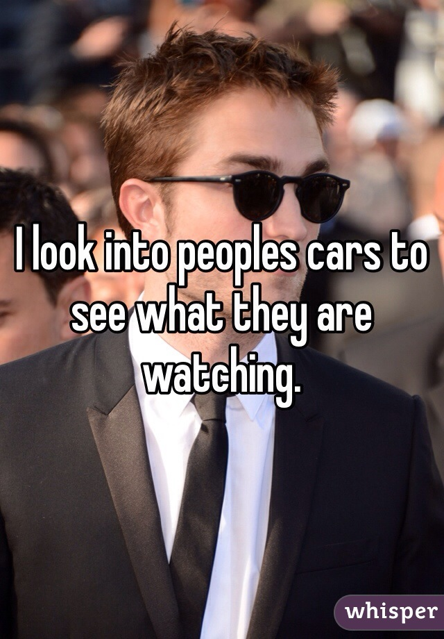 I look into peoples cars to see what they are watching.