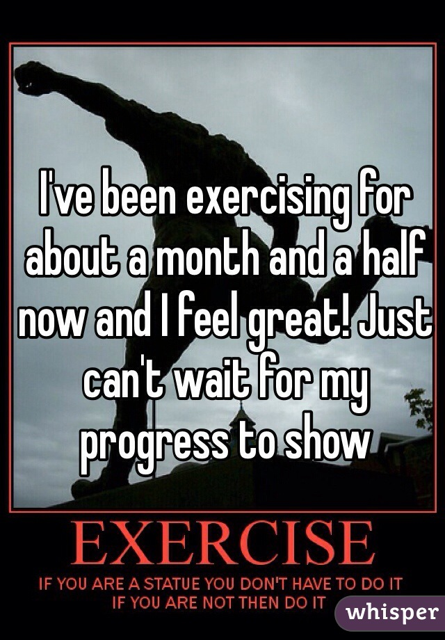I've been exercising for about a month and a half now and I feel great! Just can't wait for my progress to show