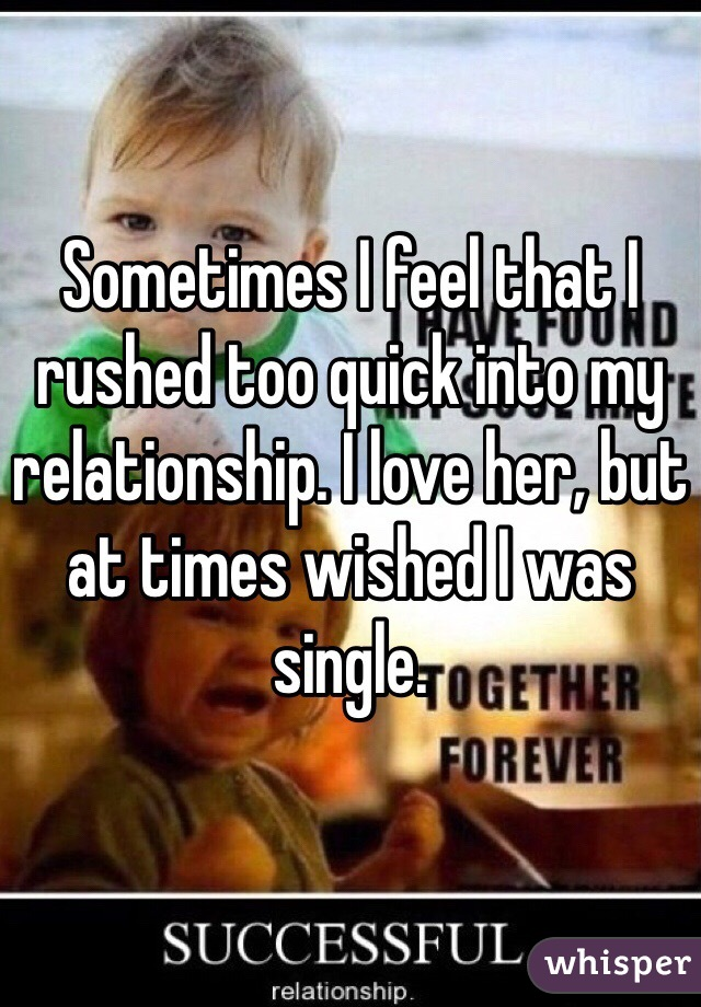 Sometimes I feel that I rushed too quick into my relationship. I love her, but at times wished I was single.