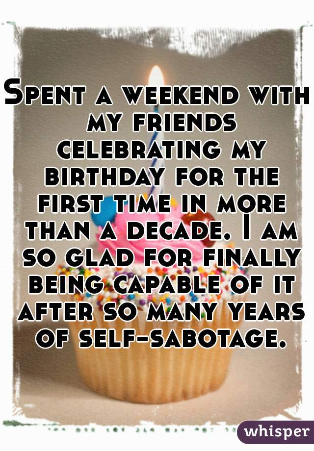 Spent a weekend with my friends celebrating my birthday for the first time in more than a decade. I am so glad for finally being capable of it after so many years of self-sabotage.
