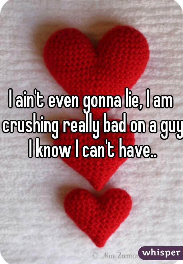 I ain't even gonna lie, I am crushing really bad on a guy I know I can't have..