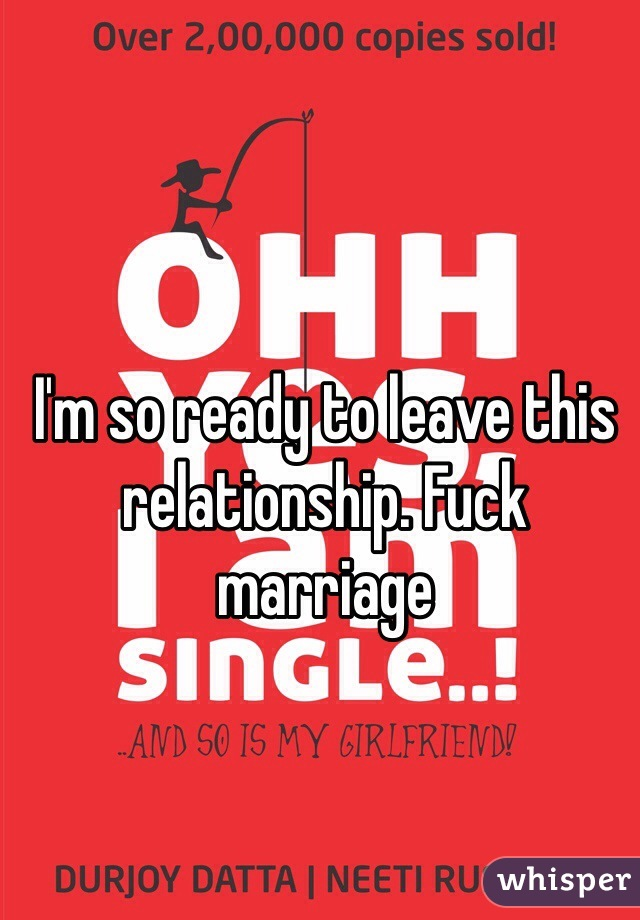 I'm so ready to leave this relationship. Fuck marriage