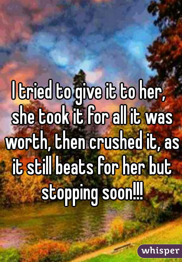I tried to give it to her,  she took it for all it was worth, then crushed it, as it still beats for her but stopping soon!!!