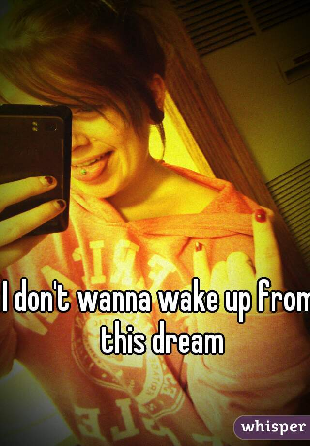 I don't wanna wake up from this dream