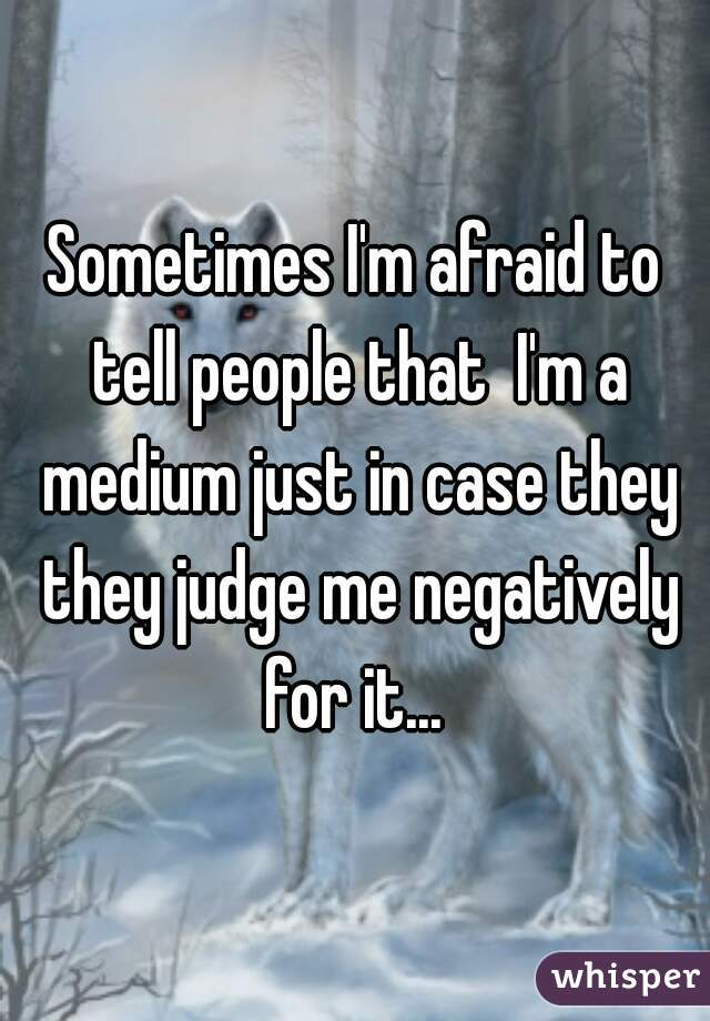 Sometimes I'm afraid to tell people that  I'm a medium just in case they they judge me negatively for it...