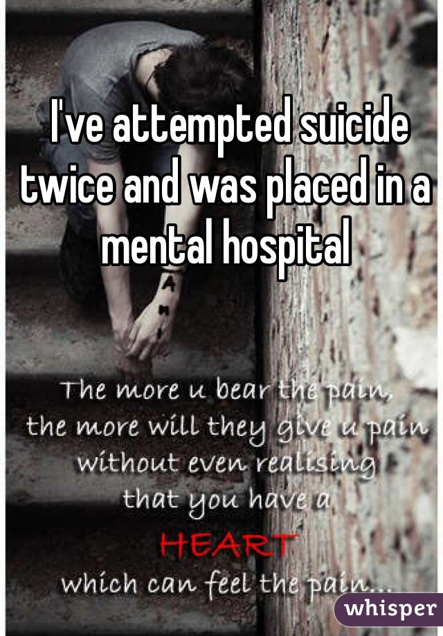 I've attempted suicide twice and was placed in a mental hospital
