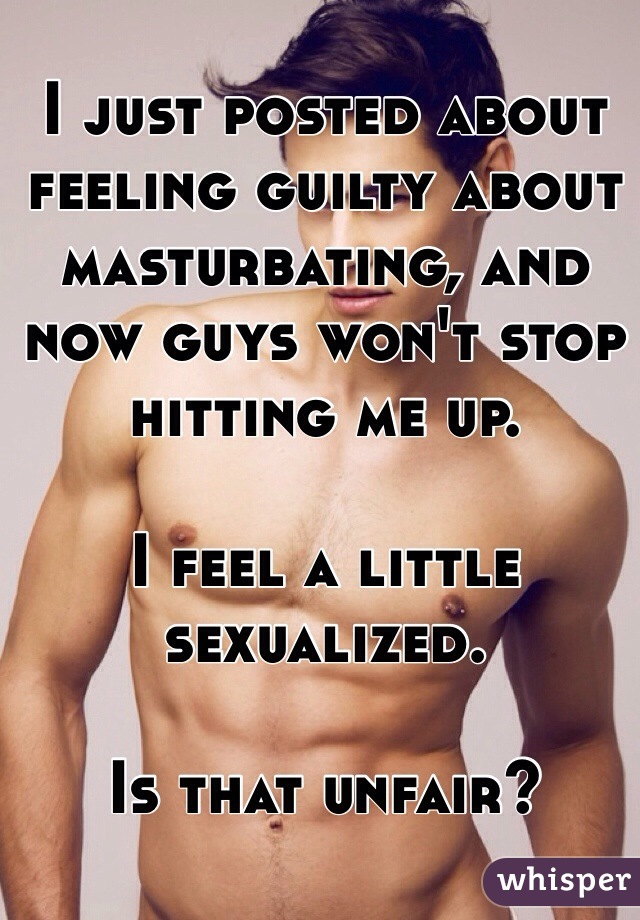 I just posted about feeling guilty about masturbating, and now guys won't stop hitting me up.  I feel a little sexualized.   Is that unfair?