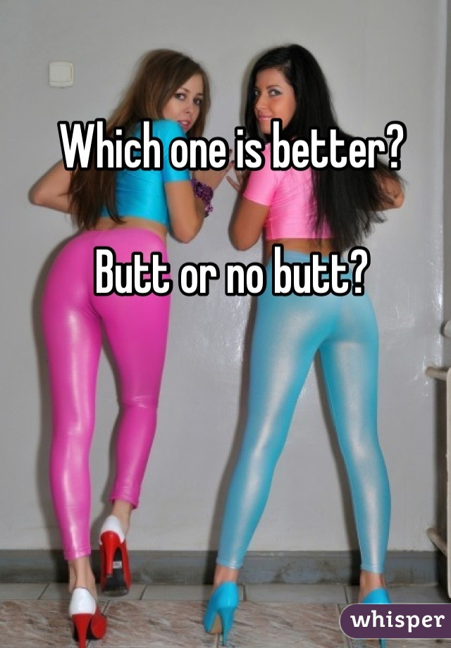 Which one is better?   Butt or no butt?
