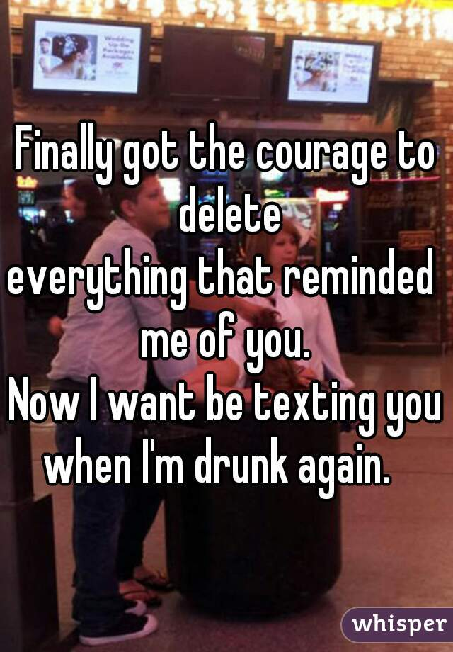 Finally got the courage to delete everything that reminded  me of you.  Now I want be texting you  when I'm drunk again.