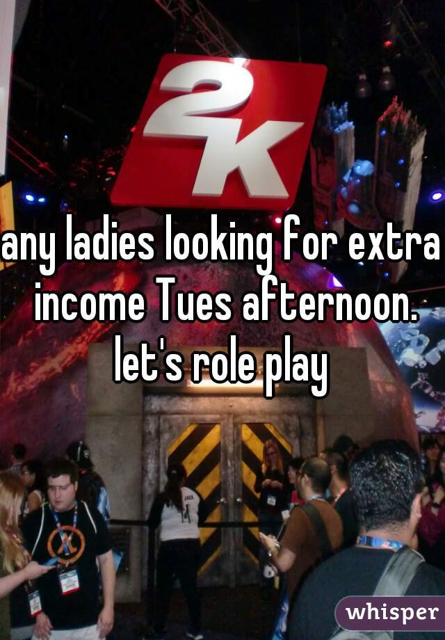 any ladies looking for extra income Tues afternoon. let's role play