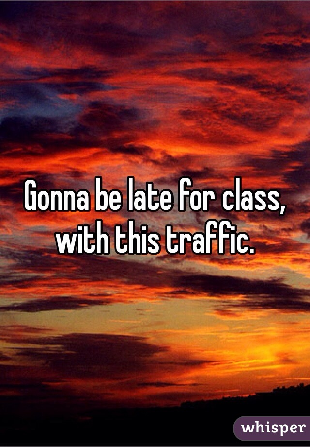 Gonna be late for class, with this traffic.