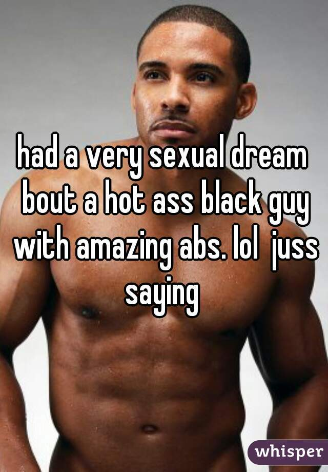 had a very sexual dream bout a hot ass black guy with amazing abs. lol  juss saying