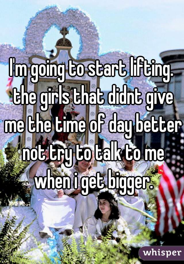 I'm going to start lifting. the girls that didnt give me the time of day better not try to talk to me when i get bigger.
