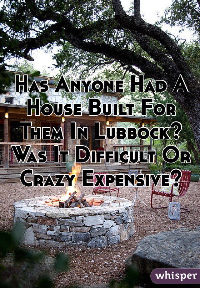 Has Anyone Had A House Built For Them In Lubbock? Was It Difficult Or Crazy Expensive?