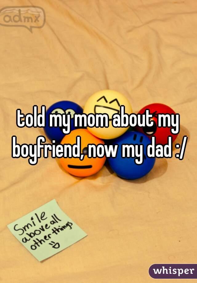 told my mom about my boyfriend, now my dad :/