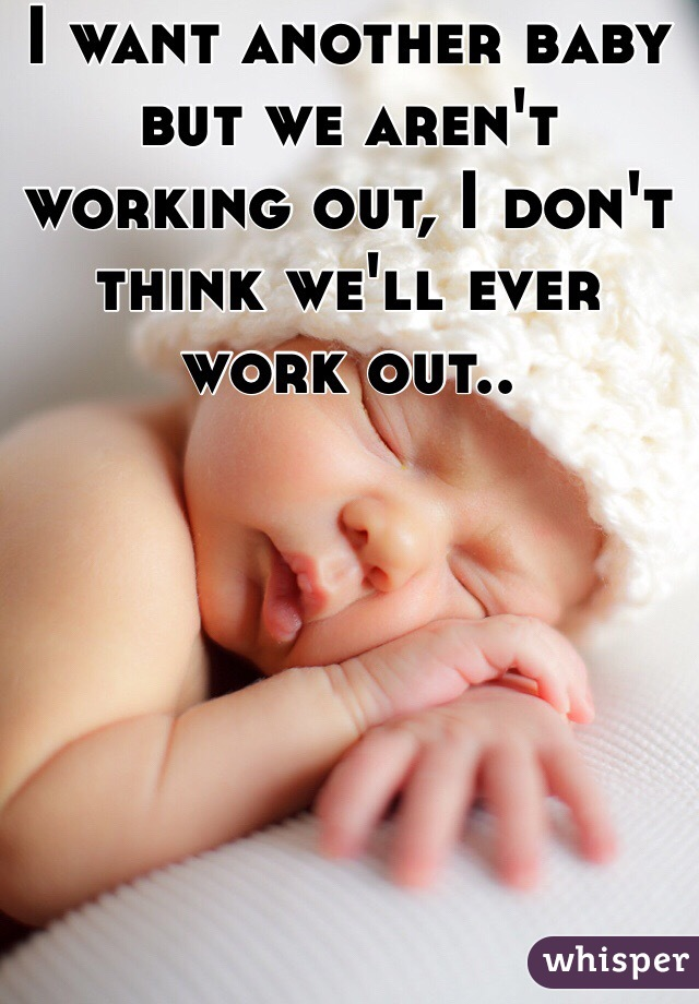 I want another baby but we aren't working out, I don't think we'll ever work out..