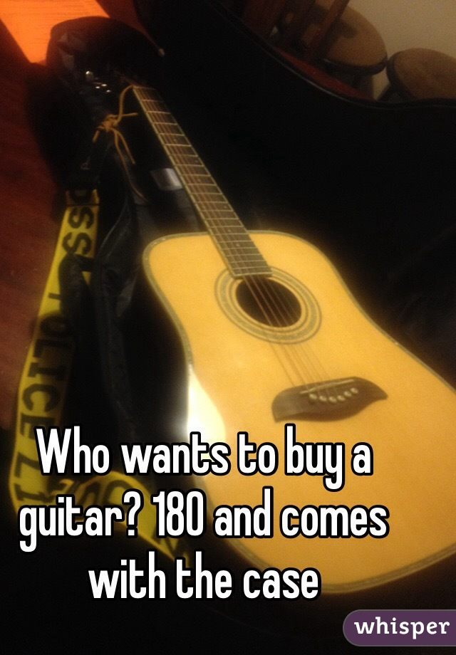 Who wants to buy a guitar? 180 and comes with the case