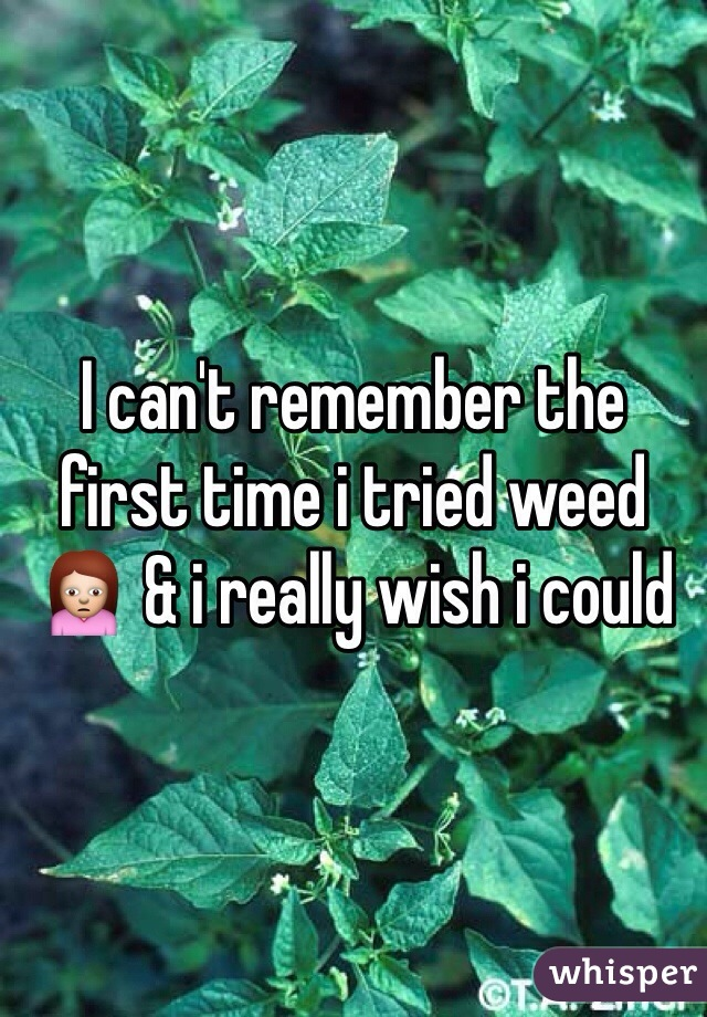 I can't remember the first time i tried weed 🙍 & i really wish i could