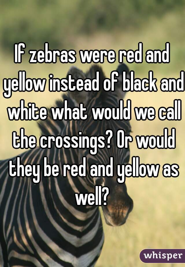 If zebras were red and yellow instead of black and white what would we call the crossings? Or would they be red and yellow as well?