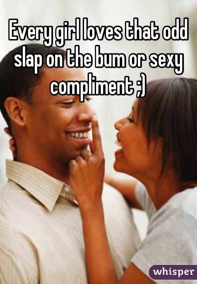 Every girl loves that odd slap on the bum or sexy compliment ;)
