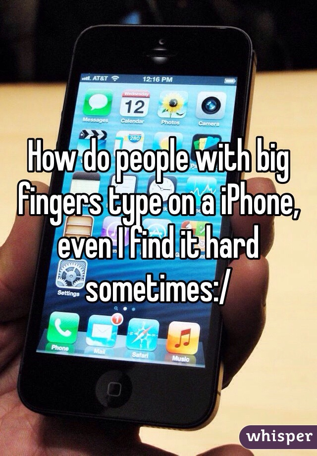 How do people with big fingers type on a iPhone, even I find it hard sometimes:/