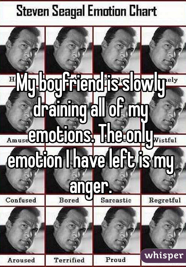 My boyfriend is slowly draining all of my emotions. The only emotion I have left is my anger.