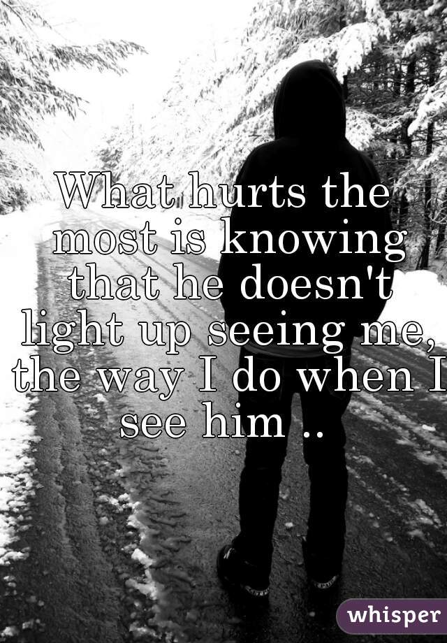 What hurts the most is knowing that he doesn't light up seeing me, the way I do when I see him ..