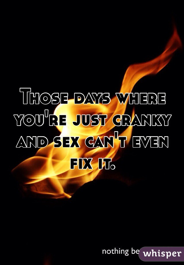 Those days where you're just cranky and sex can't even fix it.