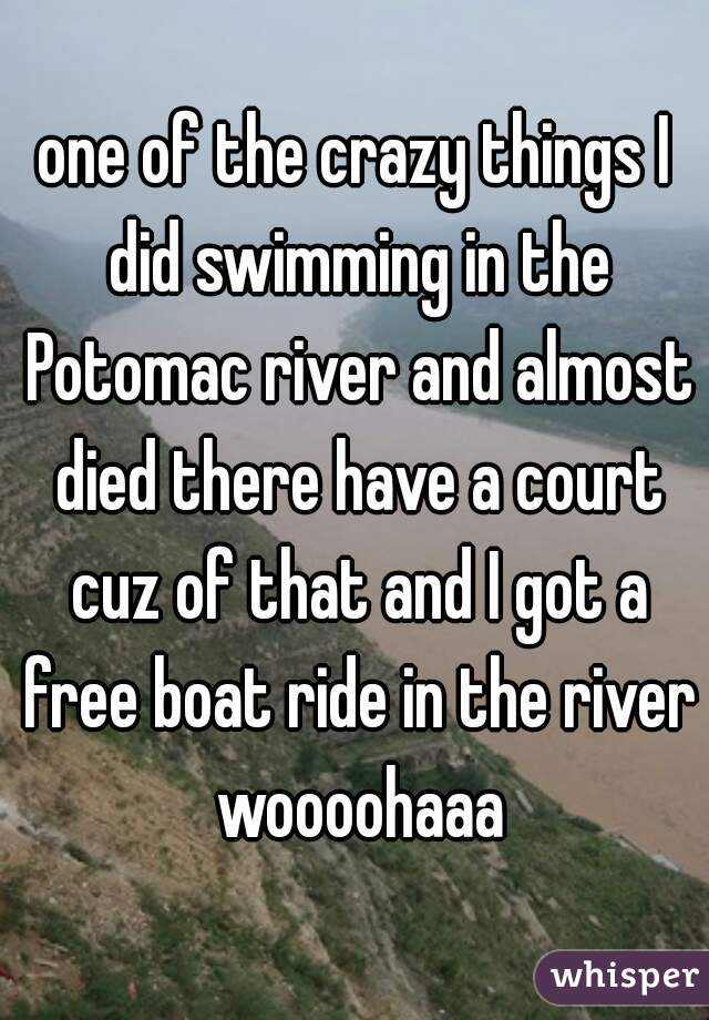 one of the crazy things I did swimming in the Potomac river and almost died there have a court cuz of that and I got a free boat ride in the river woooohaaa