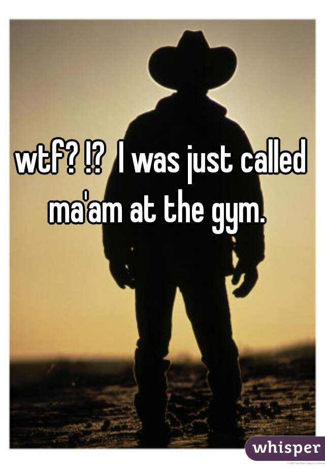 wtf? !?  I was just called ma'am at the gym.