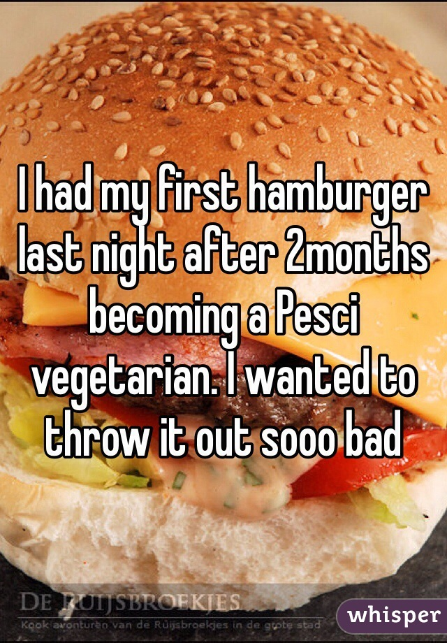 I had my first hamburger last night after 2months becoming a Pesci vegetarian. I wanted to throw it out sooo bad
