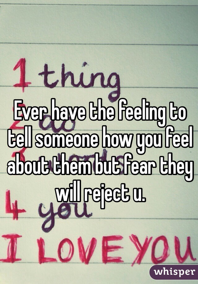 Ever have the feeling to tell someone how you feel about them but fear they will reject u.
