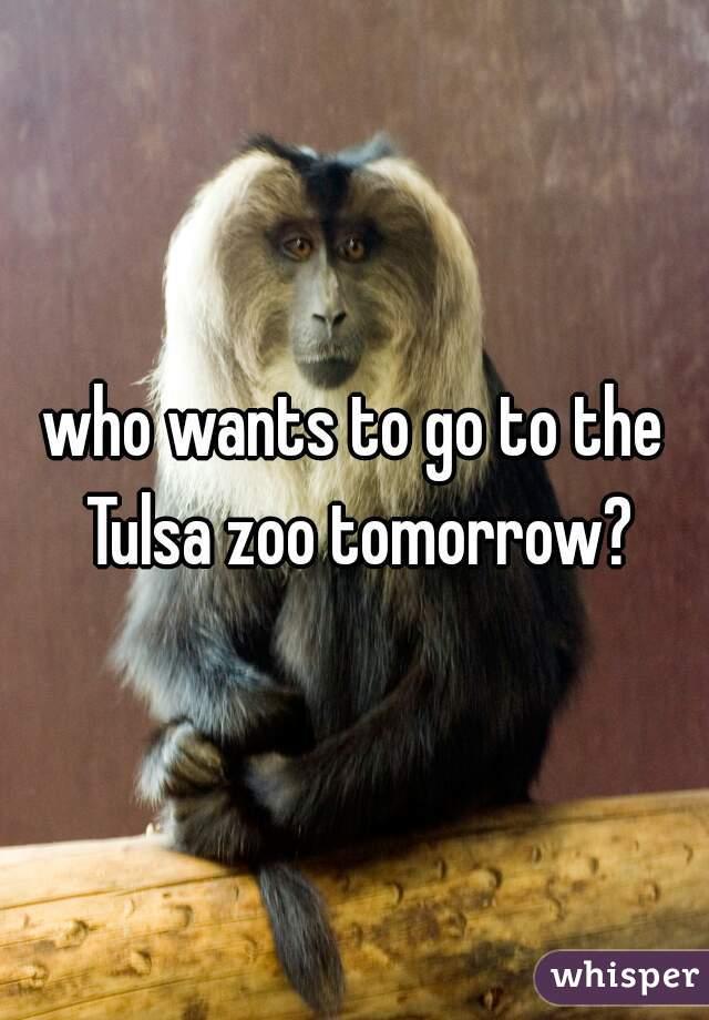 who wants to go to the Tulsa zoo tomorrow?