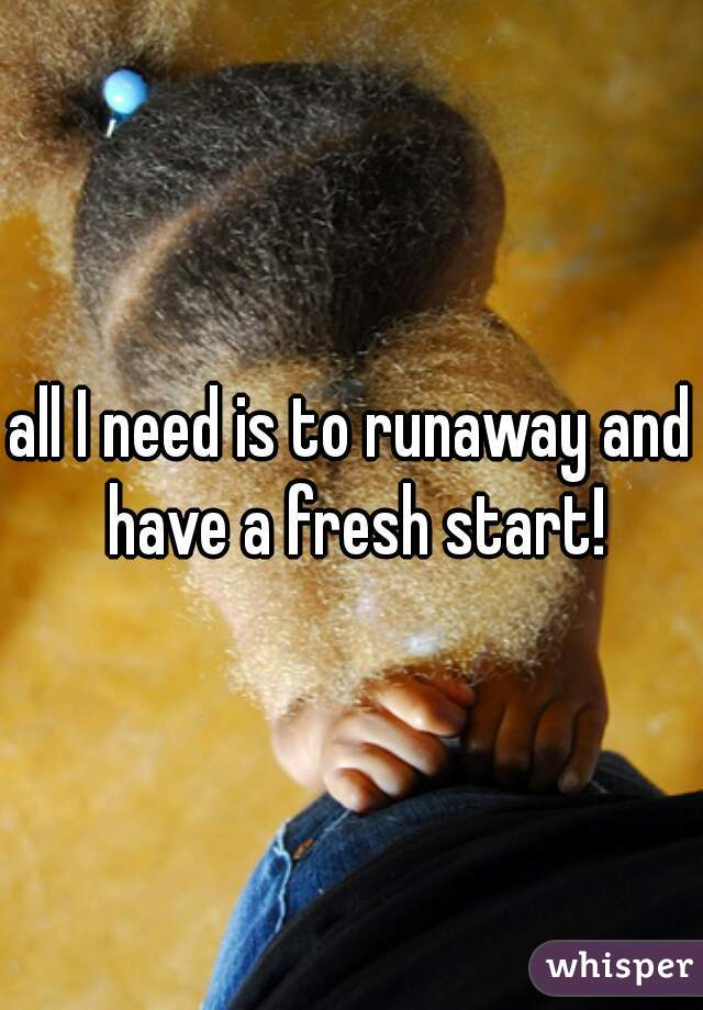 all I need is to runaway and have a fresh start!