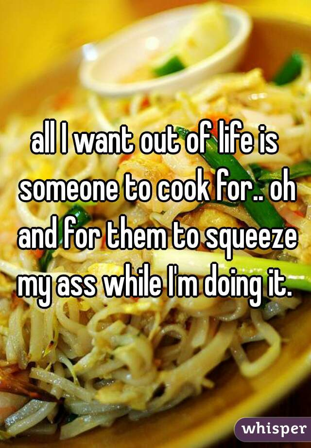 all I want out of life is someone to cook for.. oh and for them to squeeze my ass while I'm doing it.