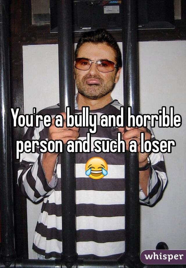You're a bully and horrible person and such a loser 😂