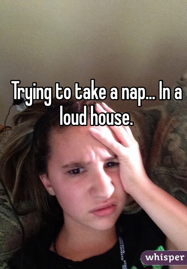 Trying to take a nap... In a loud house.