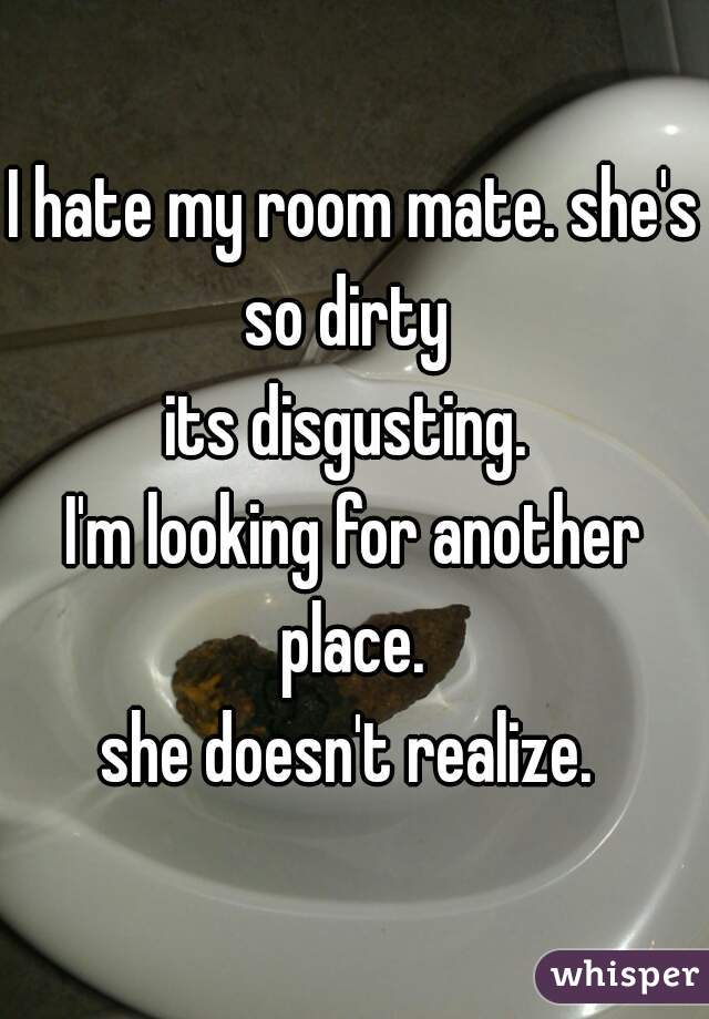 I hate my room mate. she's so dirty   its disgusting.   I'm looking for another place.   she doesn't realize.