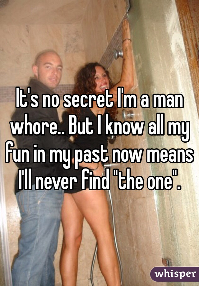 """It's no secret I'm a man whore.. But I know all my fun in my past now means I'll never find """"the one""""."""