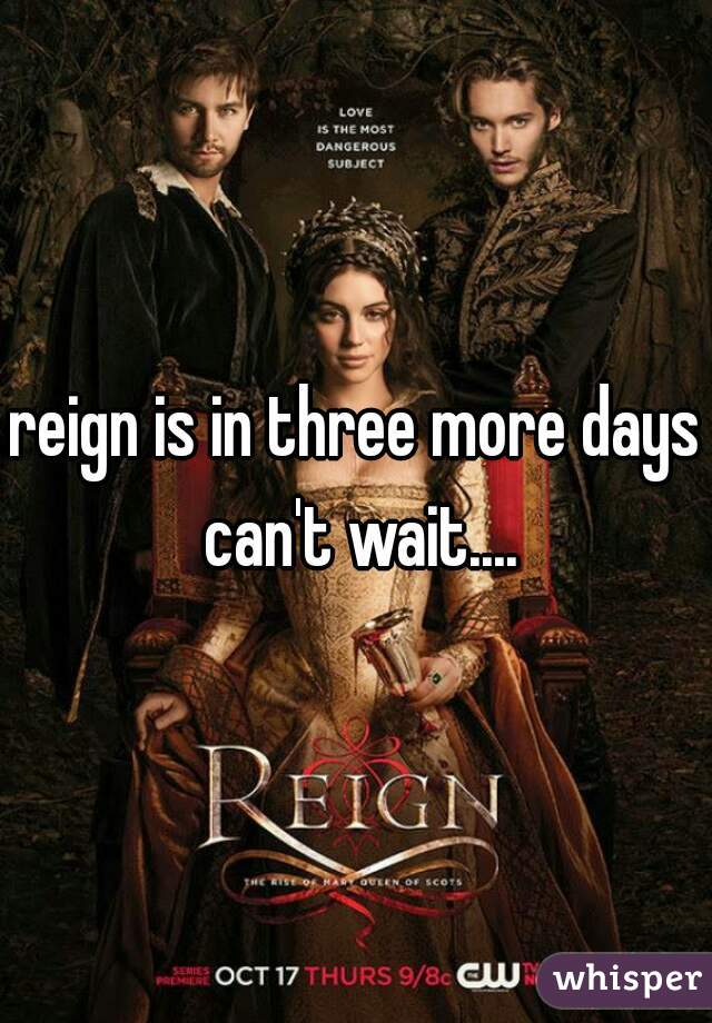 reign is in three more days can't wait....
